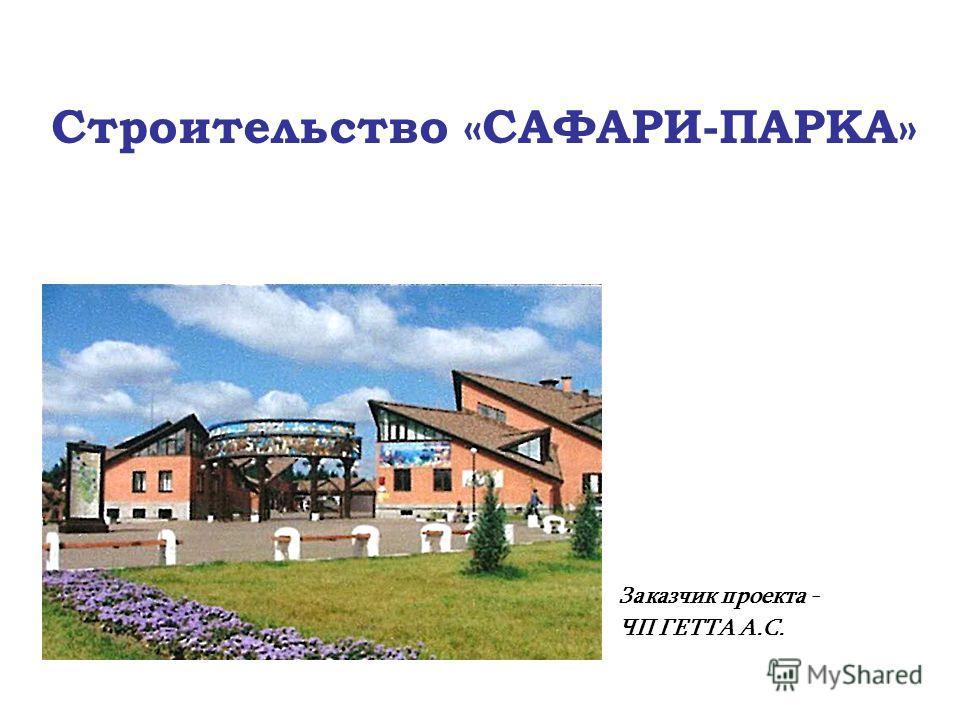 Заказчик проекта - ЧП ГЕТТА А.С. Строительство «САФАРИ-ПАРКА»