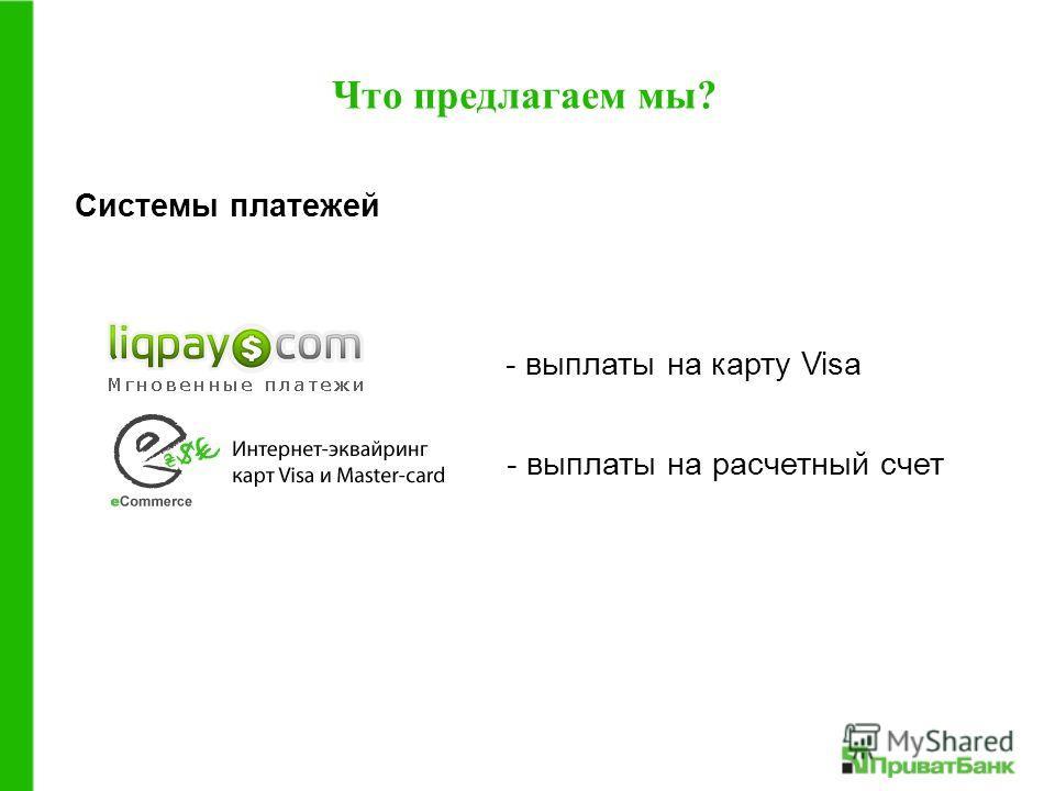 - выплаты на карту Visa Что предлагаем мы? - выплаты на расчетный счет Системы платежей