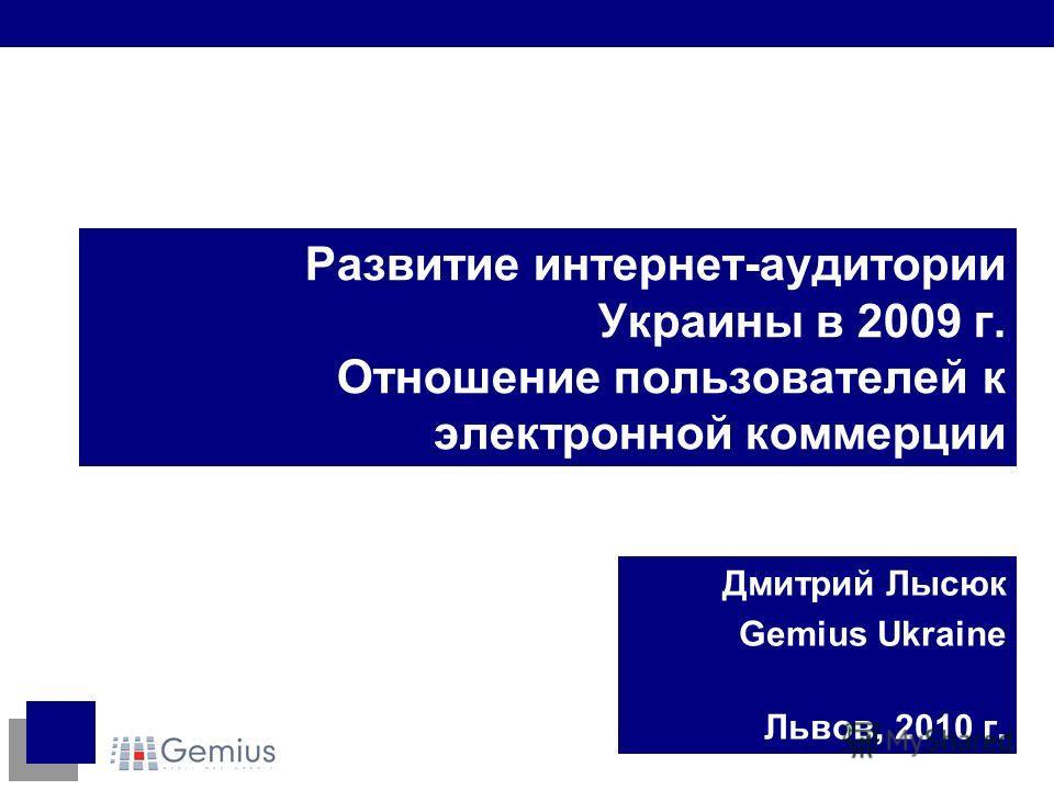 Развитие интернет-аудитории Украины в 2009 г. Отношение пользователей к электронной коммерции Дмитрий Лысюк Gemius Ukraine Львов, 2010 г.