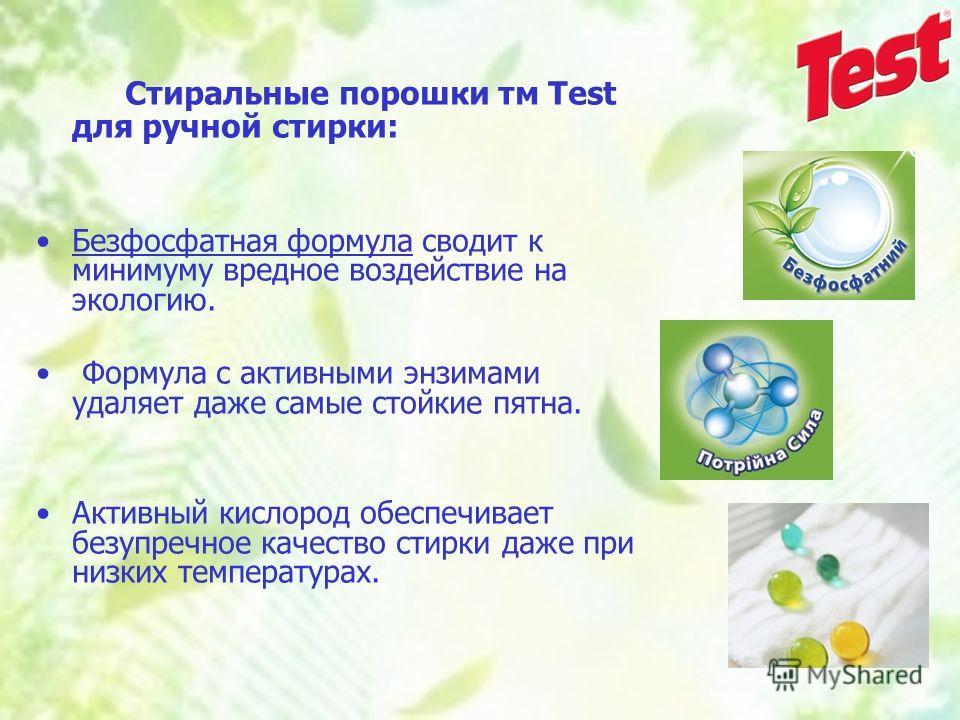 Стиральные порошки тм Test для ручной стирки: Безфосфатная формула сводит к минимуму вредное воздействие на экологию. Формула с активными энзимами удаляет даже самые стойкие пятна. Активный кислород обеспечивает безупречное качество стирки даже при н