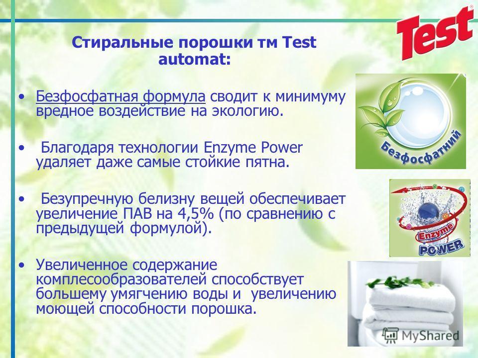 Стиральные порошки тм Test automat: Безфосфатная формула сводит к минимуму вредное воздействие на экологию. Благодаря технологии Enzyme Power удаляет даже самые стойкие пятна. Безупречную белизну вещей обеспечивает увеличение ПАВ на 4,5% (по сравнени