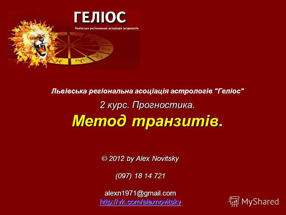 © 2012 by Alex Novitsky (097) 18 14 721 alexn1971@gmail.com http://vk.com/alexnovitsky Львівська регіональна асоціація астрологів Геліос 2 курс. Прогностика. Метод транзитів.