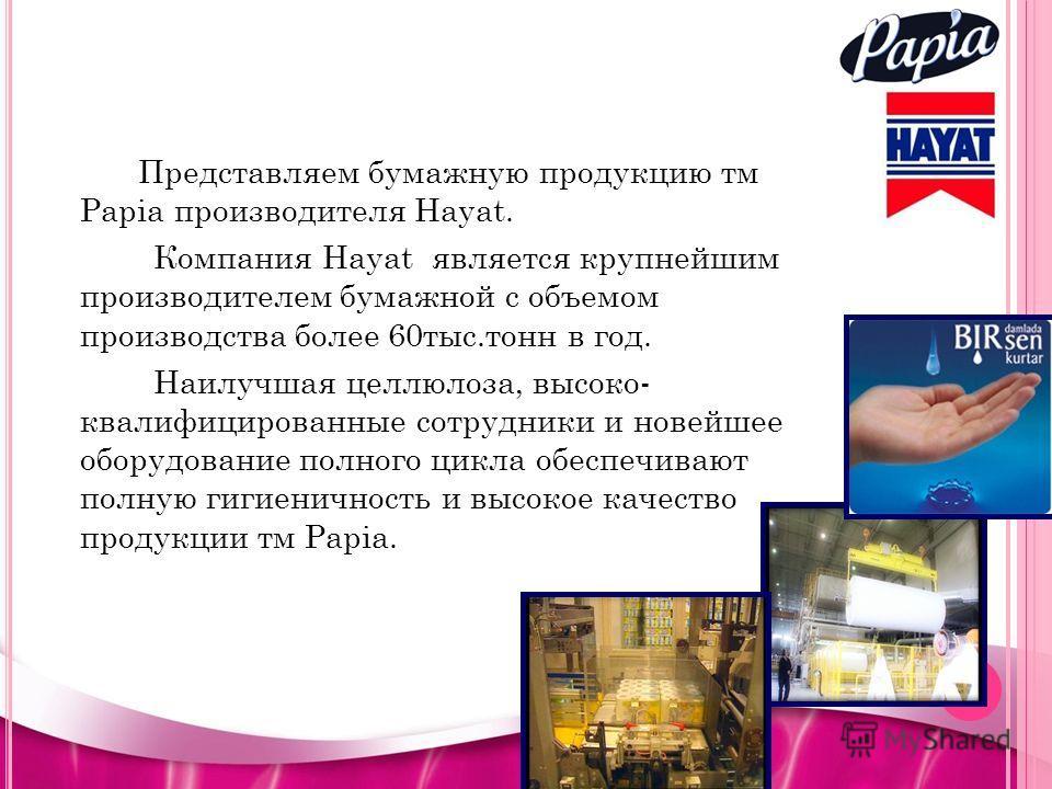 Представляем бумажную продукцию тм Papia производителя Hayat. Компания Hayat является крупнейшим производителем бумажной с объемом производства более 60тыс.тонн в год. Наилучшая целлюлоза, высоко- квалифицированные сотрудники и новейшее оборудование