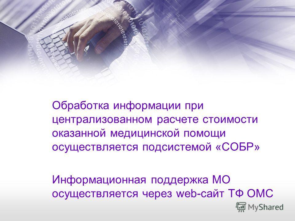 Обработка информации при централизованном расчете стоимости оказанной медицинской помощи осуществляется подсистемой «СОБР» Информационная поддержка МО осуществляется через web-сайт ТФ ОМС