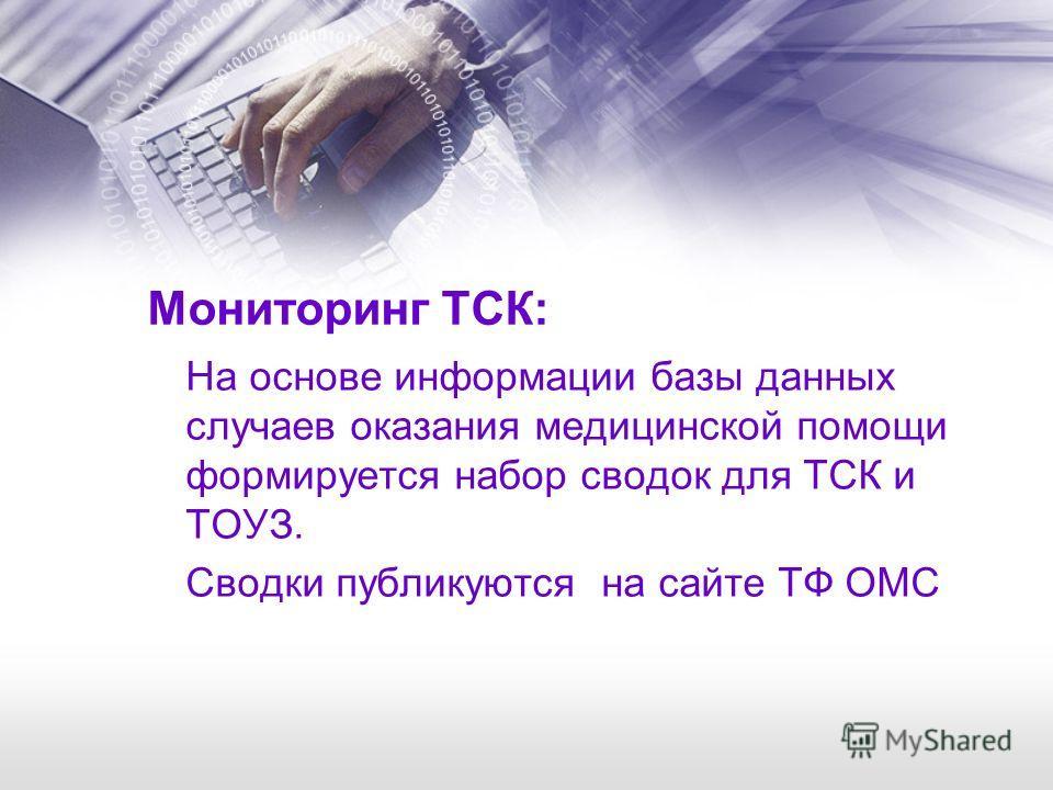 Мониторинг ТСК: На основе информации базы данных случаев оказания медицинской помощи формируется набор сводок для ТСК и ТОУЗ. Сводки публикуются на сайте ТФ ОМС