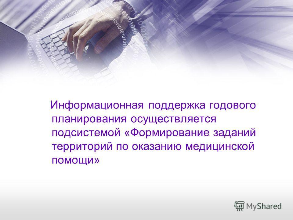 Информационная поддержка годового планирования осуществляется подсистемой «Формирование заданий территорий по оказанию медицинской помощи»