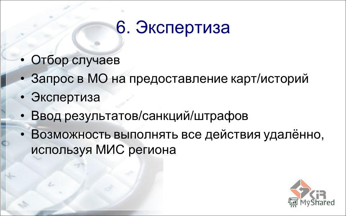 6. Экспертиза Отбор случаев Запрос в МО на предоставление карт/историй Экспертиза Ввод результатов/санкций/штрафов Возможность выполнять все действия удалённо, используя МИС региона