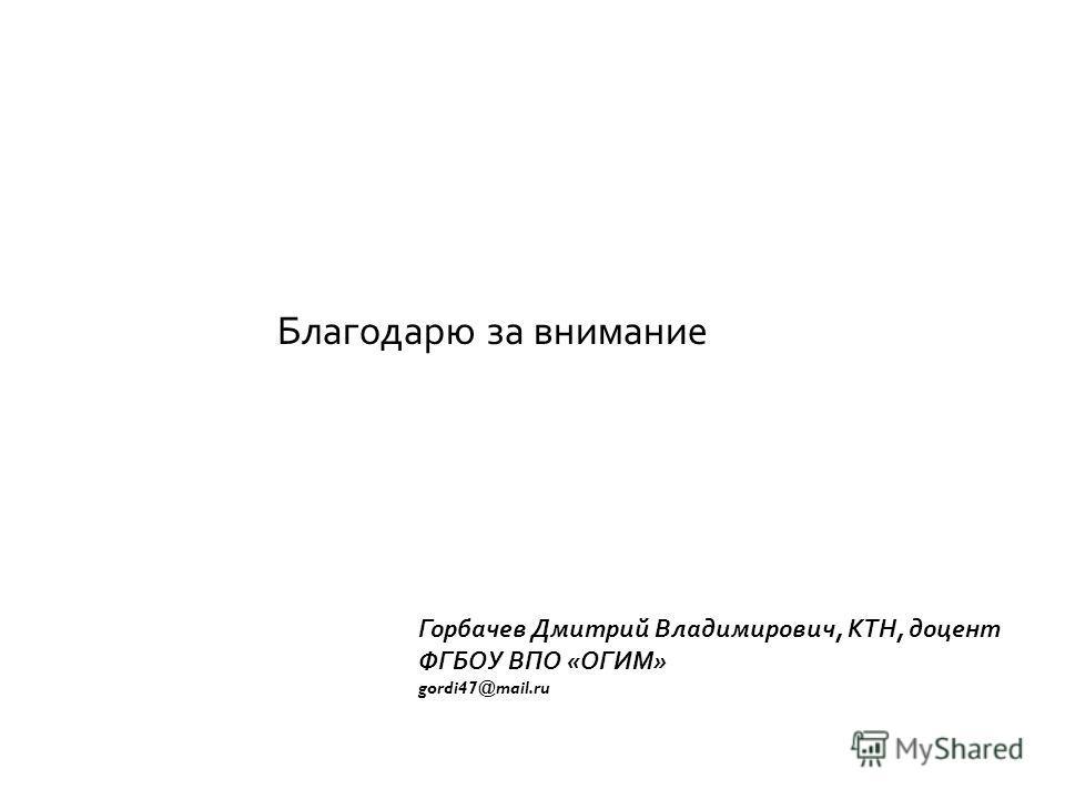 Благодарю за внимание Горбачев Дмитрий Владимирович, КТН, доцент ФГБОУ ВПО «ОГИМ» gordi47@mail.ru