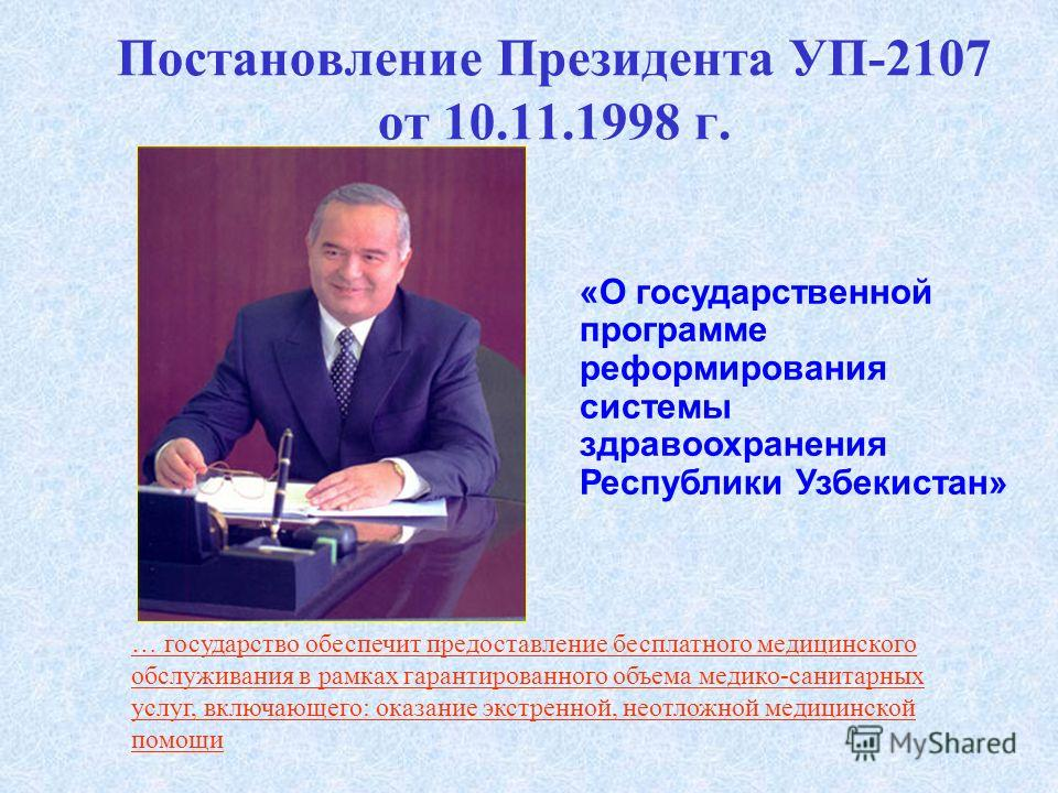 Постановление Президента УП-2107 от 10.11.1998 г. «О государственной программе реформирования системы здравоохранения Республики Узбекистан» … государство обеспечит предоставление бесплатного медицинского обслуживания в рамках гарантированного объема