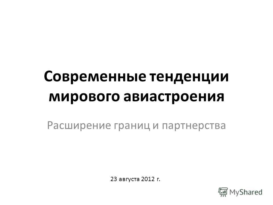 Современные тенденции мирового авиастроения Расширение границ и партнерства 23 августа 2012 г.