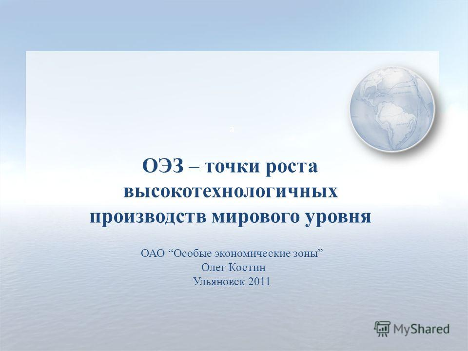 a ОАО Особые экономические зоны Олег Костин Ульяновск 2011 ОЭЗ – точки роста высокотехнологичных производств мирового уровня