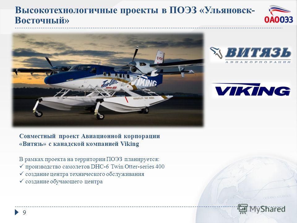 Высокотехнологичные проекты в ПОЭЗ «Ульяновск- Восточный» 9 Совместный проект Авиационной корпорации «Витязь» с канадской компанией Viking В рамках проекта на территории ПОЭЗ планируется: производство самолетов DHC-6 Twin Otter-series 400 создание це