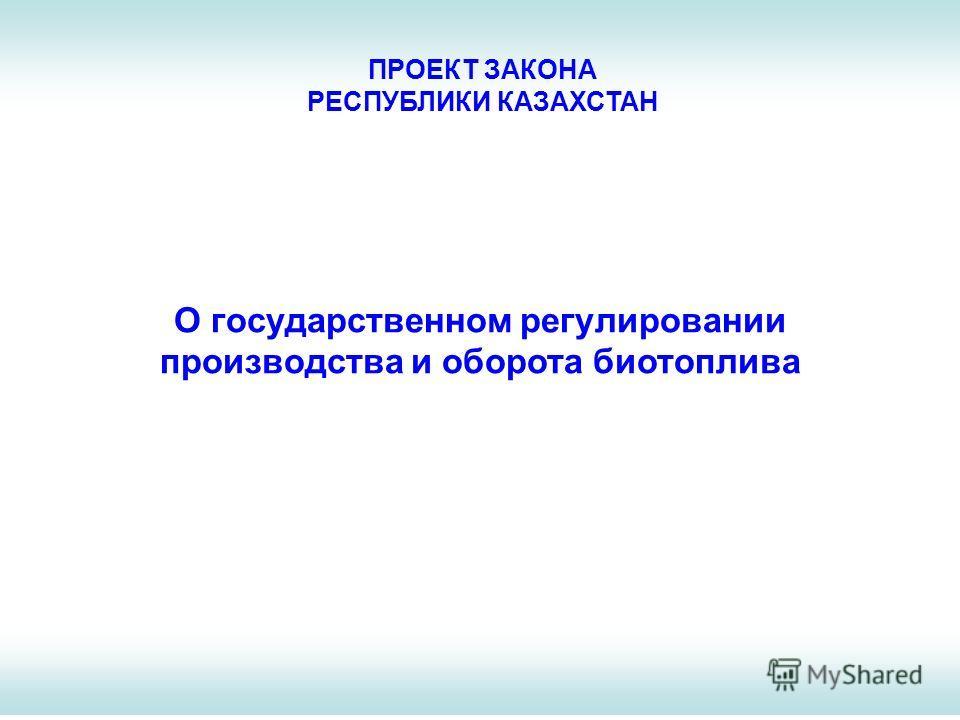 О государственном регулировании производства и оборота биотоплива ПРОЕКТ ЗАКОНА РЕСПУБЛИКИ КАЗАХСТАН