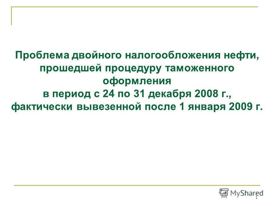 1 Проблема двойного налогообложения нефти, прошедшей процедуру таможенного оформления в период с 24 по 31 декабря 2008 г., фактически вывезенной после 1 января 2009 г.
