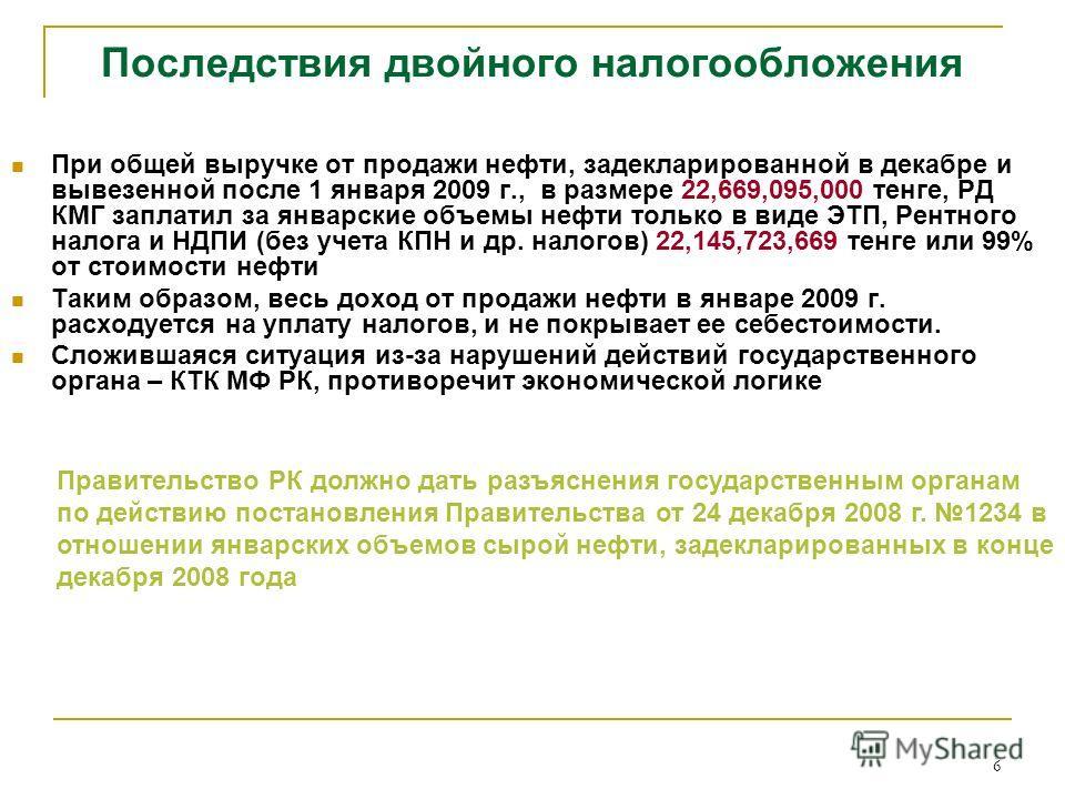 6 Последствия двойного налогообложения При общей выручке от продажи нефти, задекларированной в декабре и вывезенной после 1 января 2009 г., в размере 22,669,095,000 тенге, РД КМГ заплатил за январские объемы нефти только в виде ЭТП, Рентного налога и