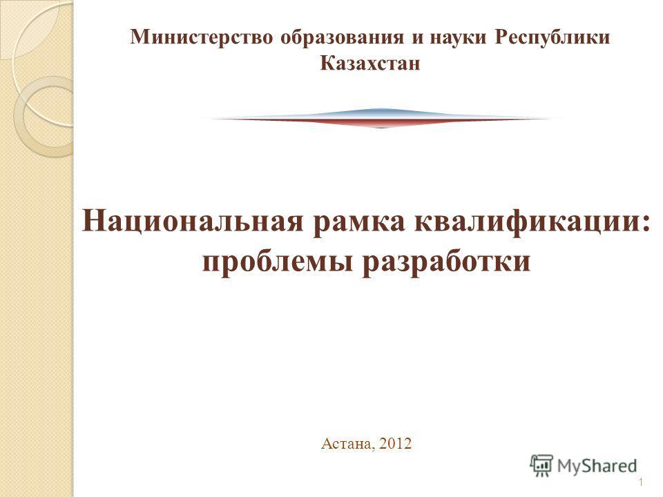 Национальная рамка квалификации: проблемы разработки Астана, 2012 Министерство образования и науки Республики Казахстан 1