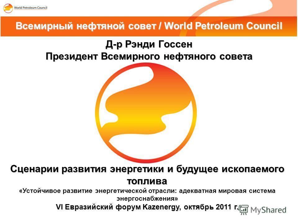 Д-р Рэнди Госсен Президент Всемирного нефтяного совета Всемирный нефтяной совет / World Petroleum Council Сценарии развития энергетики и будущее ископаемого топлива « » «Устойчивое развитие энергетической отрасли: адекватная мировая система энергосна