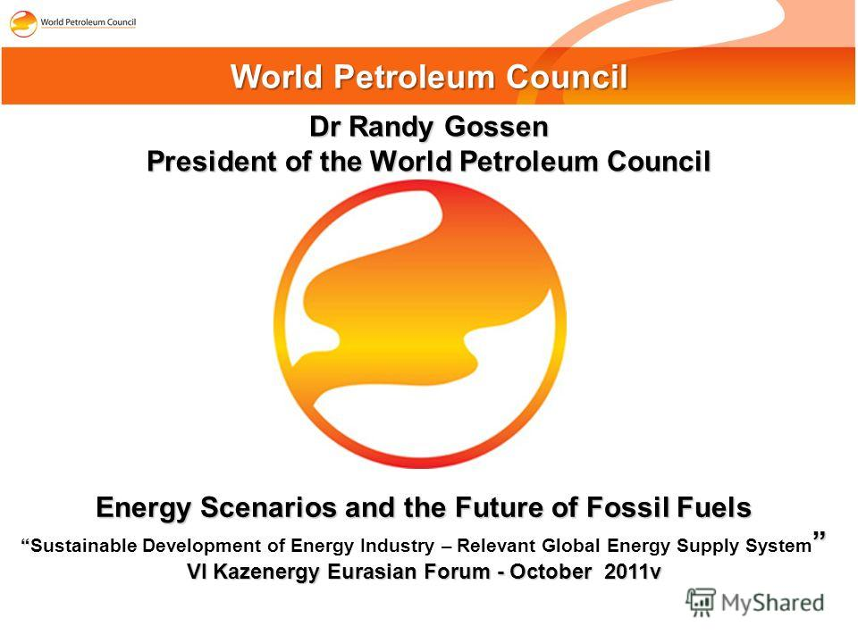 Dr Randy Gossen President of the World Petroleum Council World Petroleum Council Energy Scenarios and the Future of Fossil Fuels Sustainable Development of Energy Industry – Relevant Global Energy Supply System VI Kazenergy Eurasian Forum - October 2