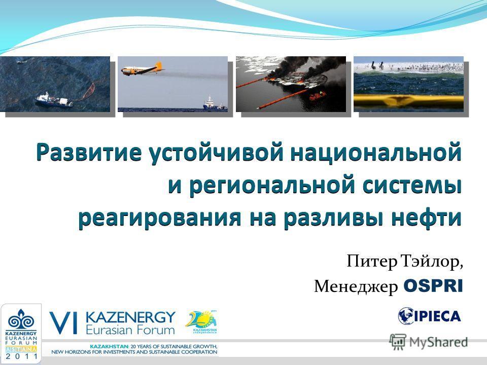 Развитие устойчивой национальной и региональной системы реагирования на разливы нефти Питер Тэйлор, Менеджер OSPRI
