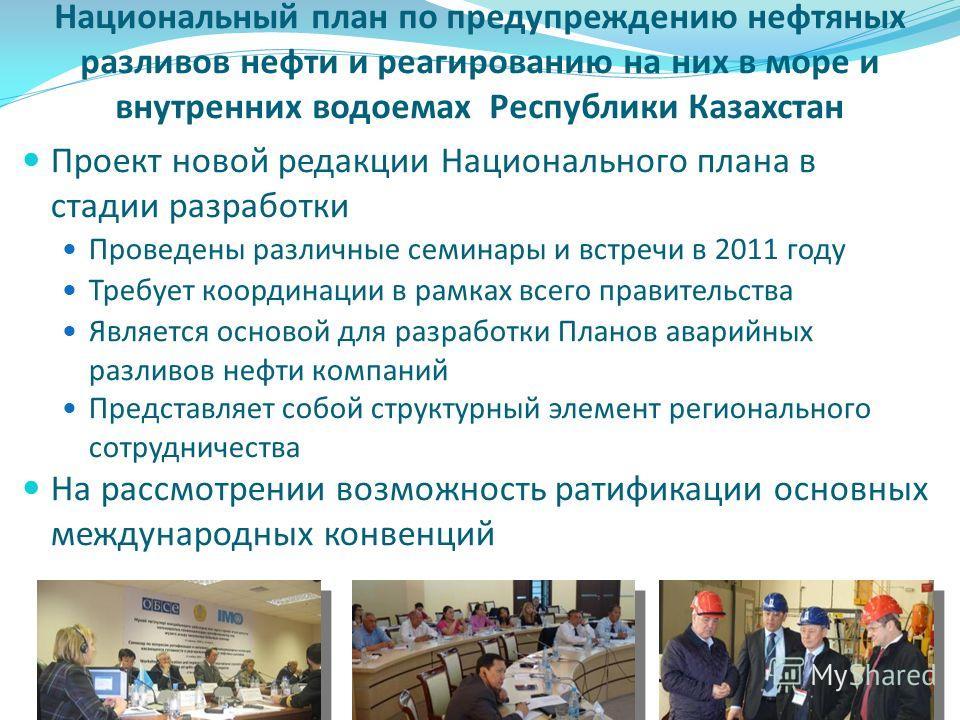 Национальный план по предупреждению нефтяных разливов нефти и реагированию на них в море и внутренних водоемах Республики Казахстан Проект новой редакции Национального плана в стадии разработки Проведены различные семинары и встречи в 2011 году Требу
