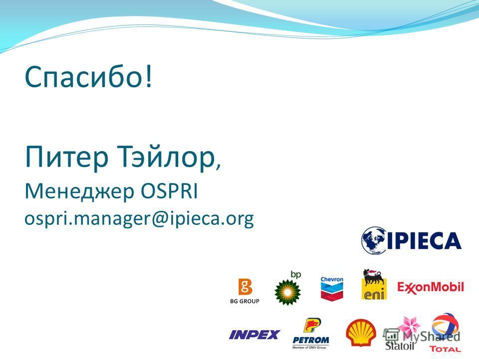 Спасибо! Питер Тэйлор, Менеджер OSPRI ospri.manager@ipieca.org