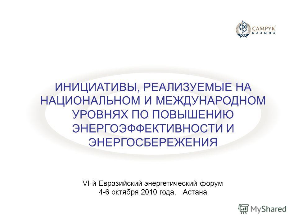 ИНИЦИАТИВЫ, РЕАЛИЗУЕМЫЕ НА НАЦИОНАЛЬНОМ И МЕЖДУНАРОДНОМ УРОВНЯХ ПО ПОВЫШЕНИЮ ЭНЕРГОЭФФЕКТИВНОСТИ И ЭНЕРГОСБЕРЕЖЕНИЯ VI-й Евразийский энергетический форум 4-6 октября 2010 года, Астана
