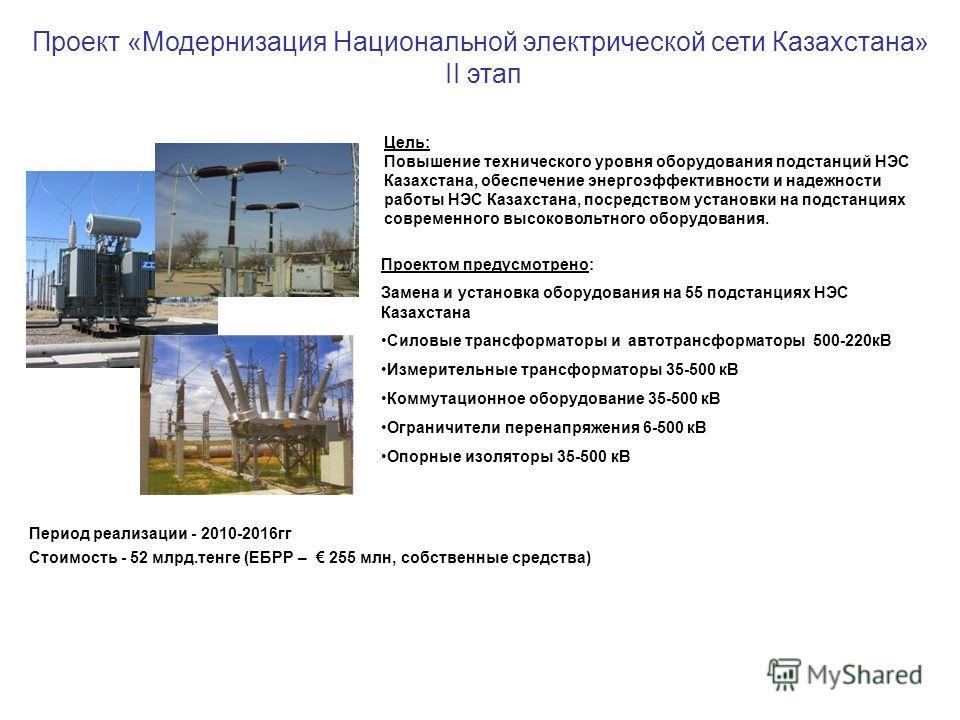 Проект «Модернизация Национальной электрической сети Казахстана» II этап Цель: Повышение технического уровня оборудования подстанций НЭС Казахстана, обеспечение энергоэффективности и надежности работы НЭС Казахстана, посредством установки на подстанц