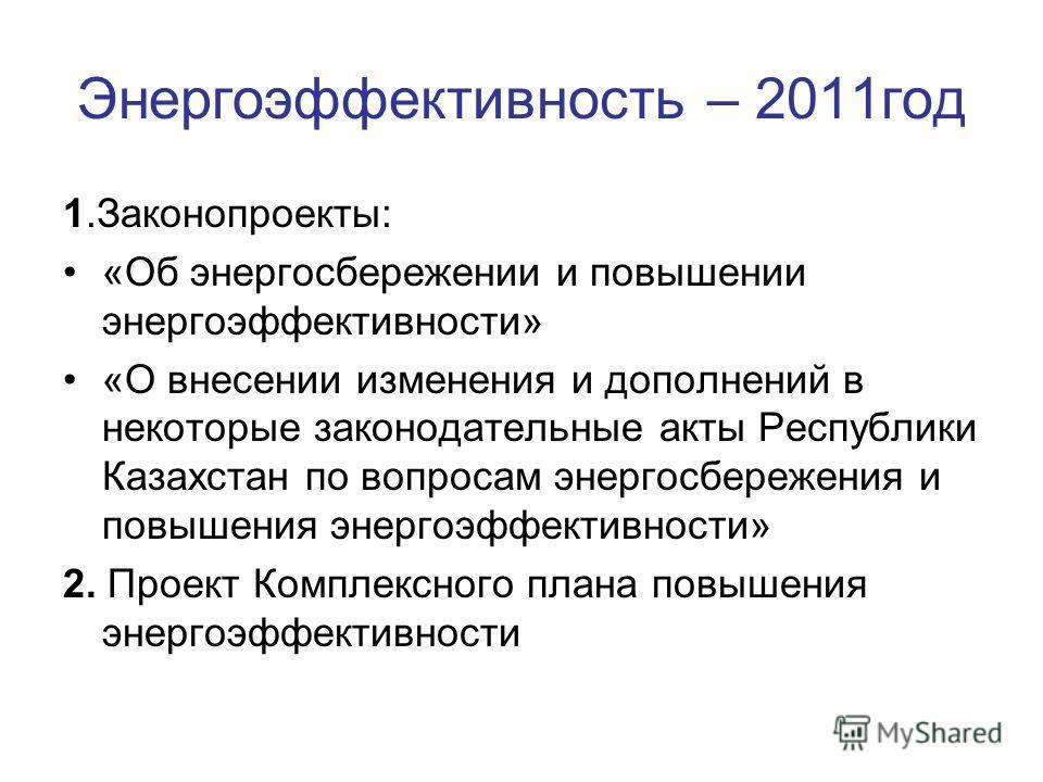 Энергоэффективность – 2011год 1.Законопроекты: «Об энергосбережении и повышении энергоэффективности» «О внесении изменения и дополнений в некоторые законодательные акты Республики Казахстан по вопросам энергосбережения и повышения энергоэффективности