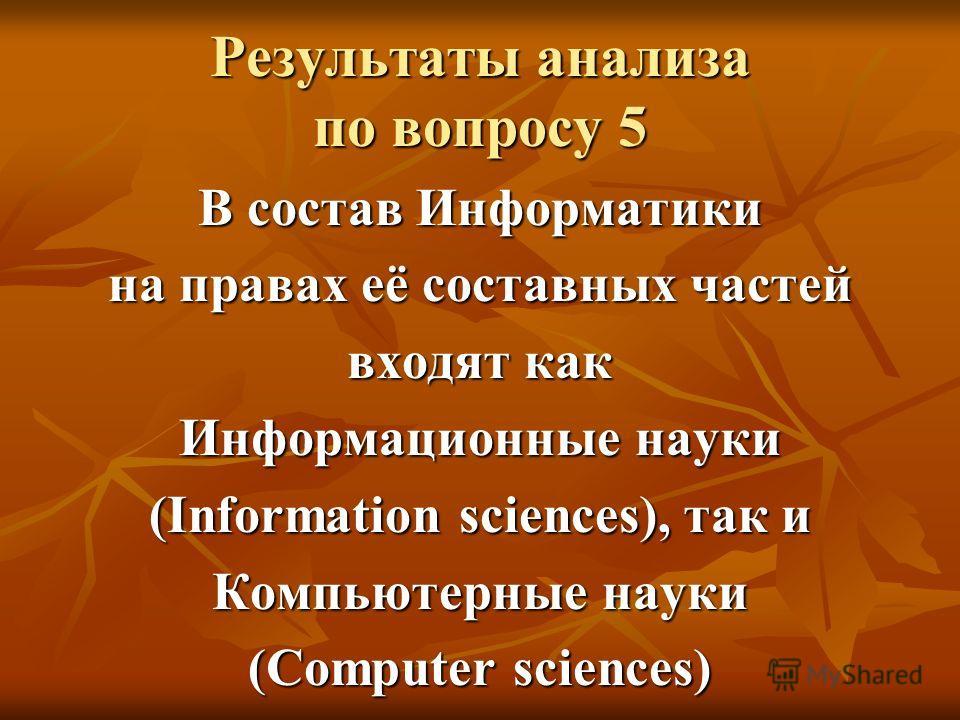 Результаты анализа по вопросу 5 В состав Информатики на правах её составных частей входят как Информационные науки (Information sciences), так и Компьютерные науки (Computer sciences)