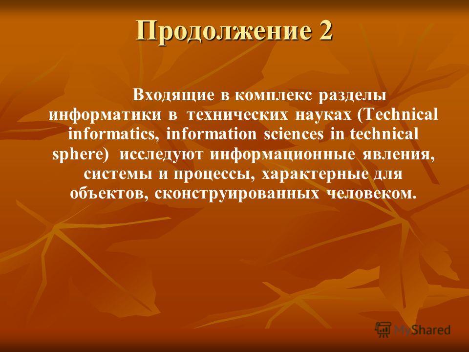 Продолжение 2 Входящие в комплекс разделы информатики в технических науках (Technical informatics, information sciences in technical sphere) исследуют информационные явления, системы и процессы, характерные для объектов, сконструированных человеком.