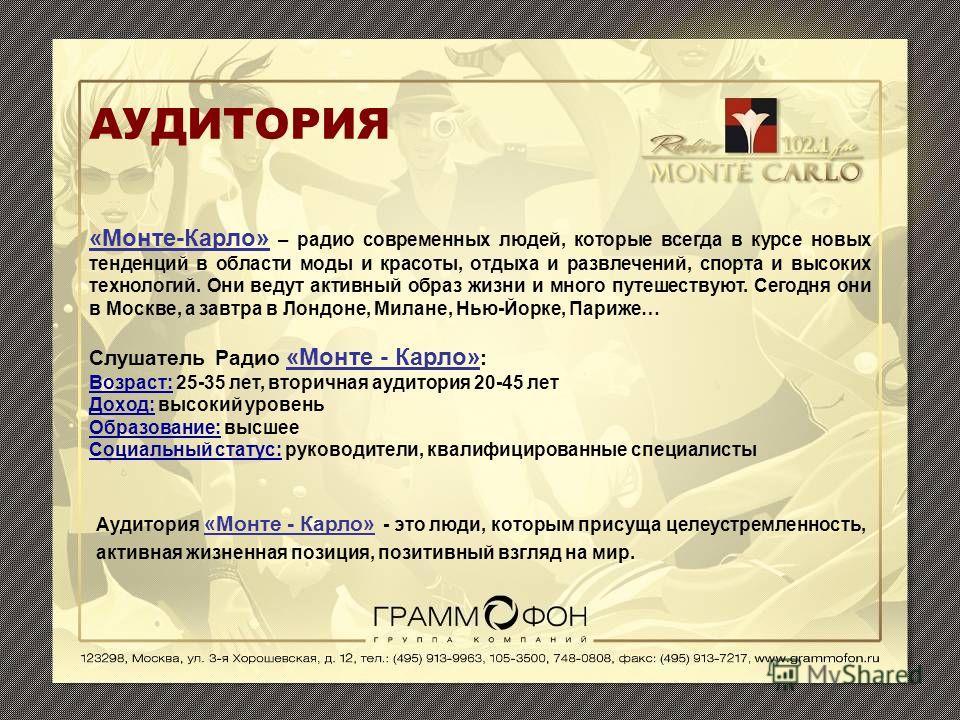 АУДИТОРИЯ «Монте-Карло» – радио современных людей, которые всегда в курсе новых тенденций в области моды и красоты, отдыха и развлечений, спорта и высоких технологий. Они ведут активный образ жизни и много путешествуют. Сегодня они в Москве, а завтра