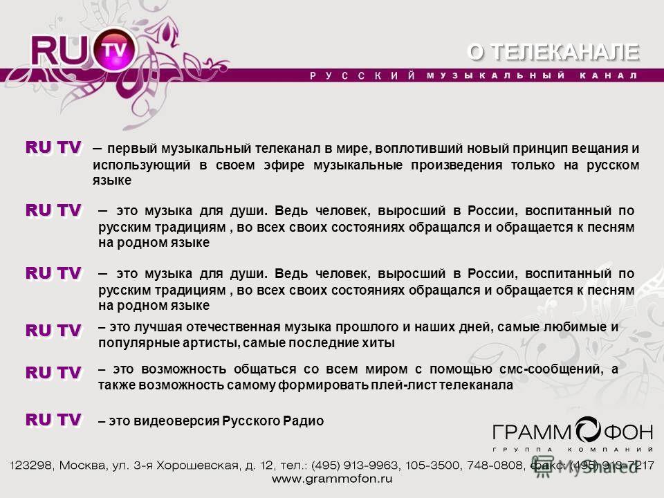 RU TV – первый музыкальный телеканал в мире, воплотивший новый принцип вещания и использующий в своем эфире музыкальные произведения только на русском языке RU TV – это музыка для души. Ведь человек, выросший в России, воспитанный по русским традиция