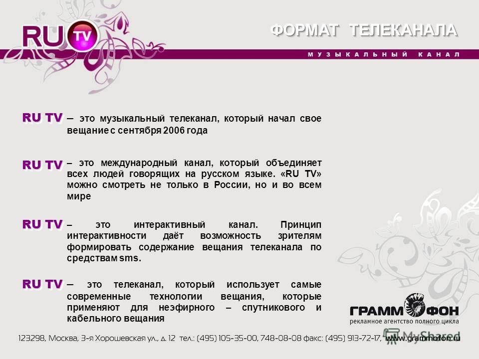 RU TV – это музыкальный телеканал, который начал свое вещание с сентября 2006 года – это международный канал, который объединяет всех людей говорящих на русском языке. «RU TV» можно смотреть не только в России, но и во всем мире – это интерактивный к