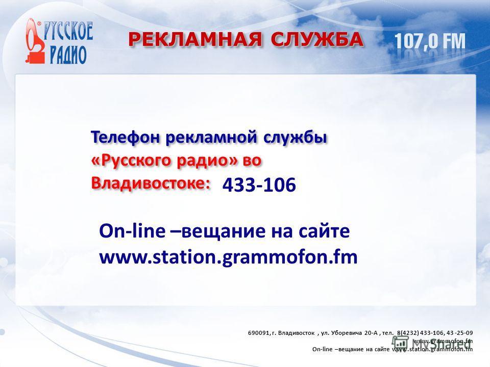 РЕКЛАМНАЯ СЛУЖБА Телефон рекламной службы «Русского радио» во Владивостоке: 690091, г. Владивосток, ул. Уборевича 20-А, тел. 8(4232) 433-106, 43 -25-09 www.grammofon.fm On-line –вещание на сайте www.station.grammofon.fm 433-106 On-line –вещание на са