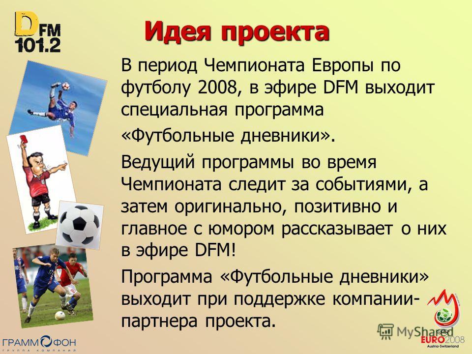 Идея проекта В период Чемпионата Европы по футболу 2008, в эфире DFM выходит специальная программа «Футбольные дневники». Ведущий программы во время Чемпионата следит за событиями, а затем оригинально, позитивно и главное с юмором рассказывает о них