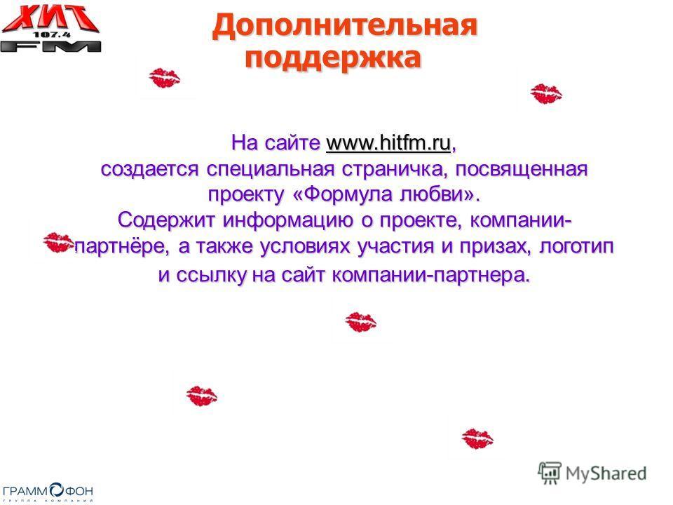 На сайте www.hitfm.ru, создается специальная страничка, посвященная проекту «Формула любви». Содержит информацию о проекте, компании- партнёре, а также условиях участия и призах, логотип и ссылку на сайт компании-партнера. www.hitfm.ru Дополнительная
