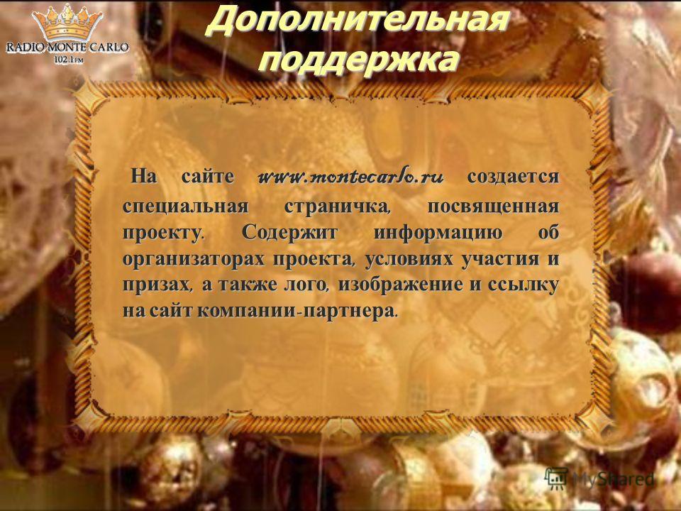 Дополнительная поддержка На сайте www.montecarlo.ru создается специальная страничка, посвященная проекту. Содержит информацию об организаторах проекта, условиях участия и призах, а также лого, изображение и ссылку на сайт компании - партнера. На сайт