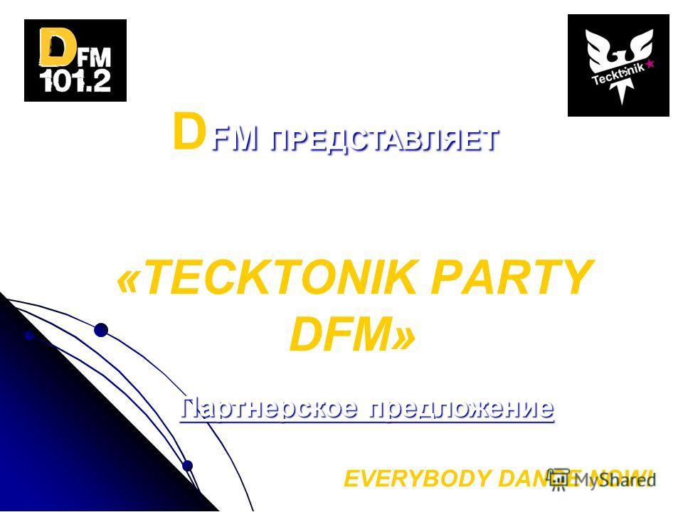 «TECKTONIK PARTY DFM» EVERYBODY DANCE NOW! D FM ПРЕДСТАВЛЯЕТ клубный танцевальный проект: Партнерское предложение