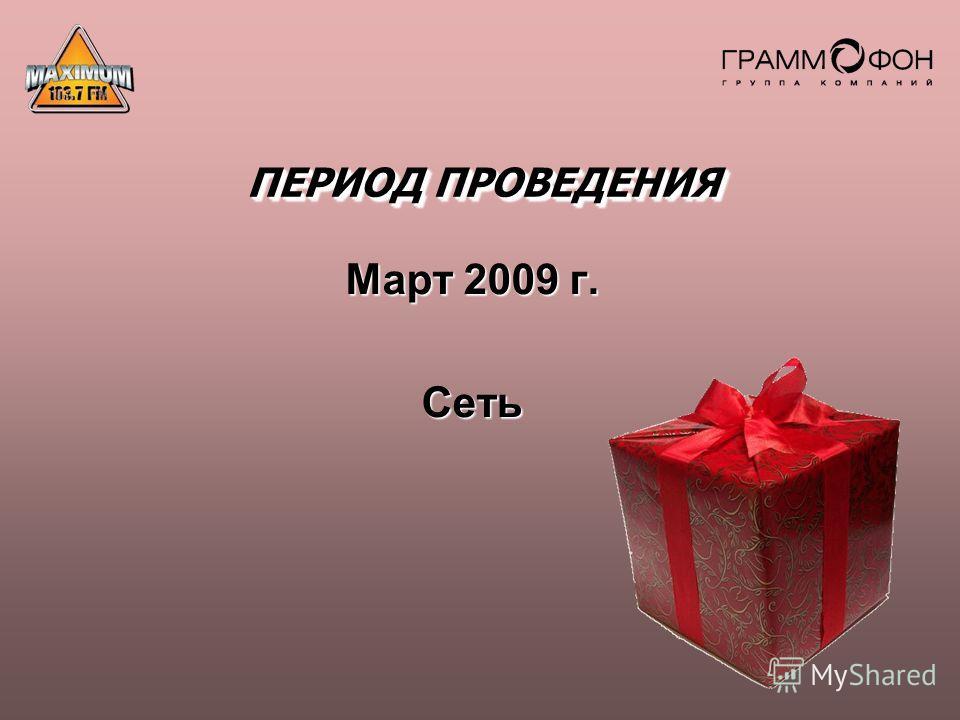 ПЕРИОД ПРОВЕДЕНИЯ Март 2009 г. Сеть