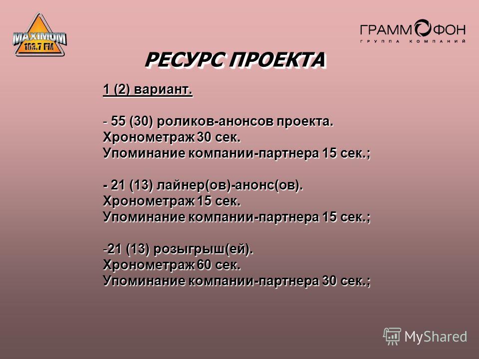 РЕСУРС ПРОЕКТА 1 (2) вариант. - 55 (30) роликов-анонсов проекта. Хронометраж 30 сек. Упоминание компании-партнера 15 сек.; - 21 (13) лайнер(ов)-анонс(ов). Хронометраж 15 сек. Упоминание компании-партнера 15 сек.; -21 (13) розыгрыш(ей). Хронометраж 60