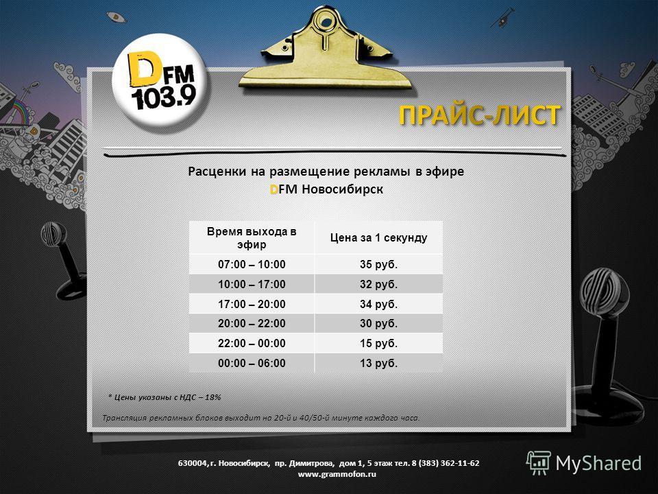 Время выхода в эфир Цена за 1 секунду 07:00 – 10:0035 руб. 10:00 – 17:0032 руб. 17:00 – 20:0034 руб. 20:00 – 22:0030 руб. 22:00 – 00:0015 руб. 00:00 – 06:0013 руб. Расценки на размещение рекламы в эфире D DFM Новосибирск * Цены указаны с НДС – 18% Тр