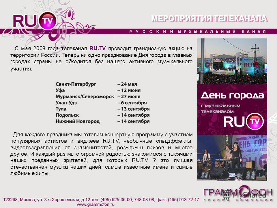 МЕРОПРИЯТИЯ ТЕЛЕКАНАЛА С мая 2008 года телеканал RU.TV проводит грандиозную акцию на территории России. Теперь ни одно празднование Дня города в главных городах страны не обходится без нашего активного музыкального участия. Для каждого праздника мы г