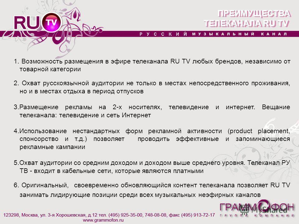 ПРЕИМУЩЕСТВА ТЕЛЕКАНАЛА RU TV ПРЕИМУЩЕСТВА 1. Возможность размещения в эфире телеканала RU TV любых брендов, независимо от товарной категории 2. Охват русскоязычной аудитории не только в местах непосредственного проживания, но и в местах отдыха в пер