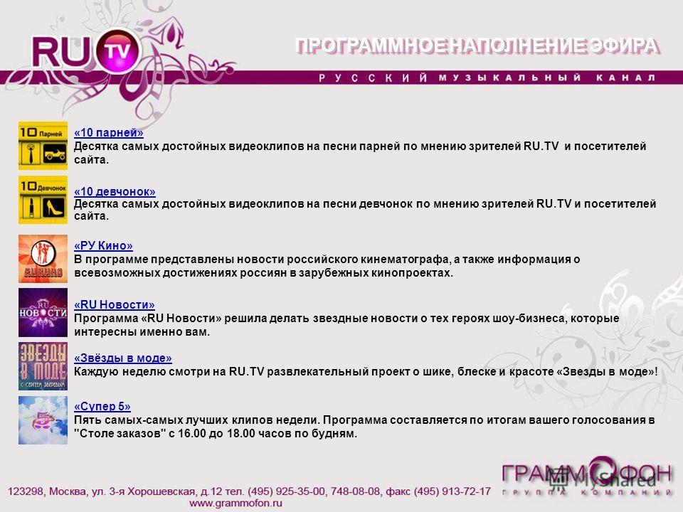 «10 парней» Десятка самых достойных видеоклипов на песни парней по мнению зрителей RU.TV и посетителей сайта. ПРОГРАММНОЕ НАПОЛНЕНИЕ ЭФИРА «РУ Кино» В программе представлены новости российского кинематографа, а также информация о всевозможных достиже