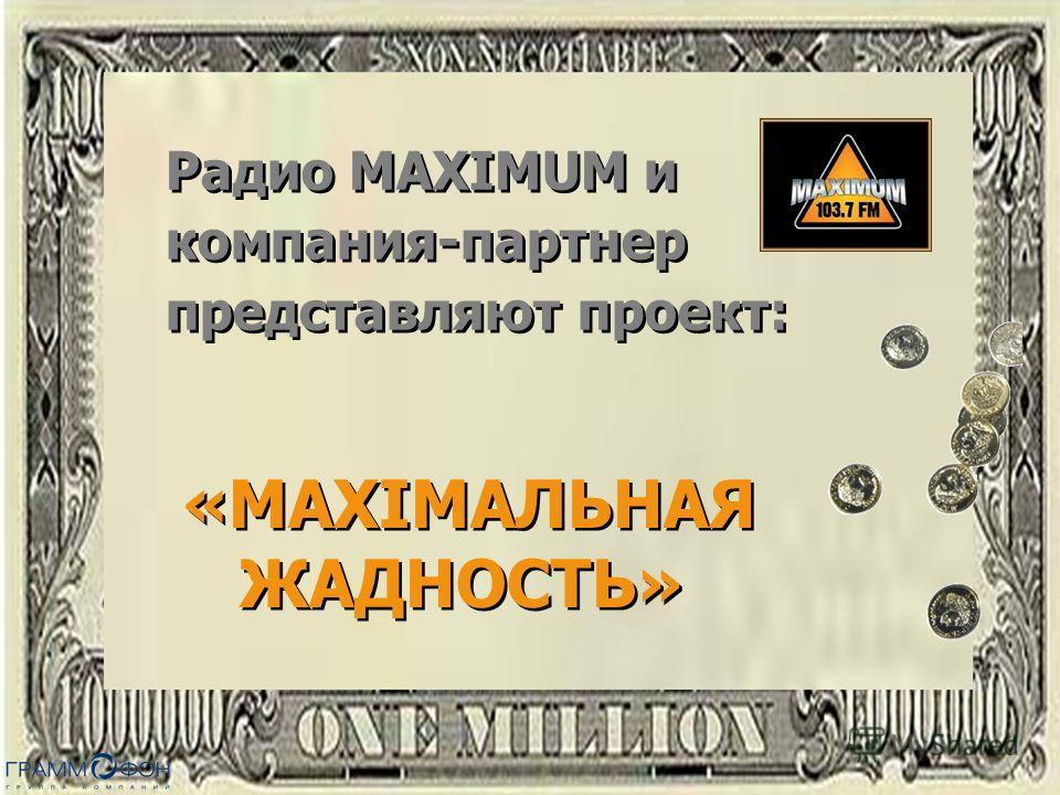 Радио MAXIMUM и компания-партнер представляют проект: Радио MAXIMUM и компания-партнер представляют проект: «MAXIMАЛЬНАЯ ЖАДНОСТЬ» «MAXIMАЛЬНАЯ ЖАДНОСТЬ»
