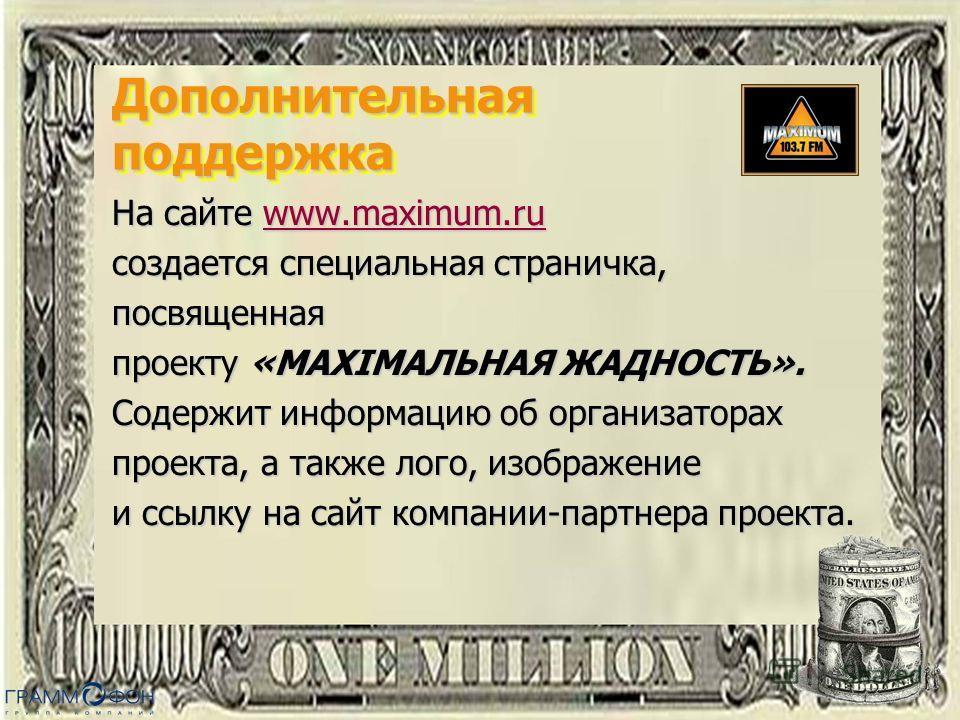 Дополнительная поддержка На сайте www.maximum.ru www.maximum.ru создается специальная страничка, посвященная проекту «MAXIMАЛЬНАЯ ЖАДНОСТЬ». Содержит информацию об организаторах проекта, а также лого, изображение и ссылку на сайт компании-партнера пр