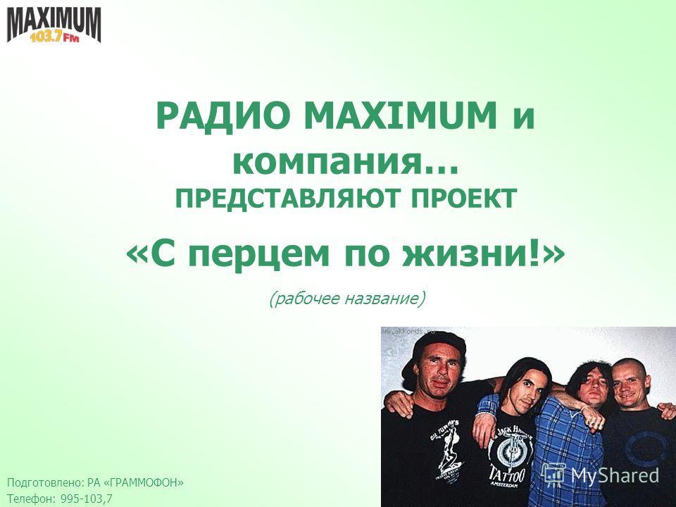 РАДИО MAXIMUM и компания… ПРЕДСТАВЛЯЮТ ПРОЕКТ «С перцем по жизни!» (рабочее название) Подготовлено: РА «ГРАММОФОН» Телефон: 995-103,7