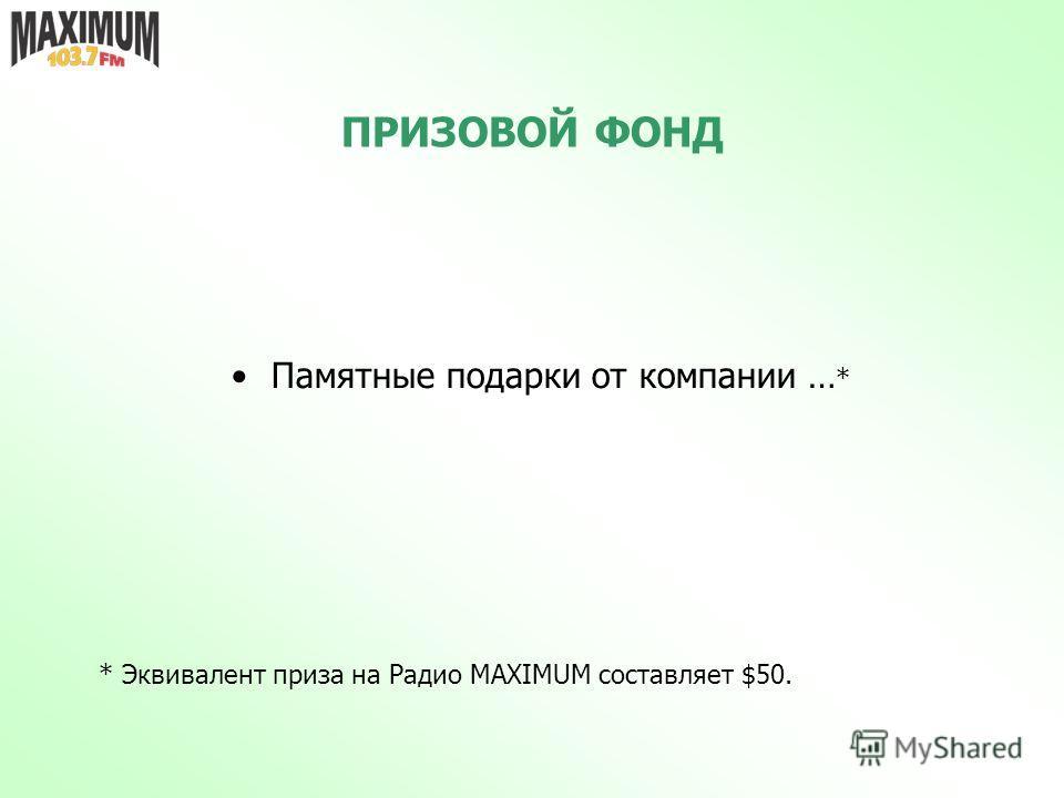 ПРИЗОВОЙ ФОНД Памятные подарки от компании … * * Эквивалент приза на Радио MAXIMUM составляет $50.