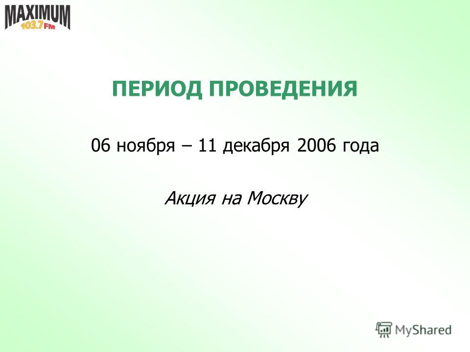 ПЕРИОД ПРОВЕДЕНИЯ 06 ноября – 11 декабря 2006 года Акция на Москву