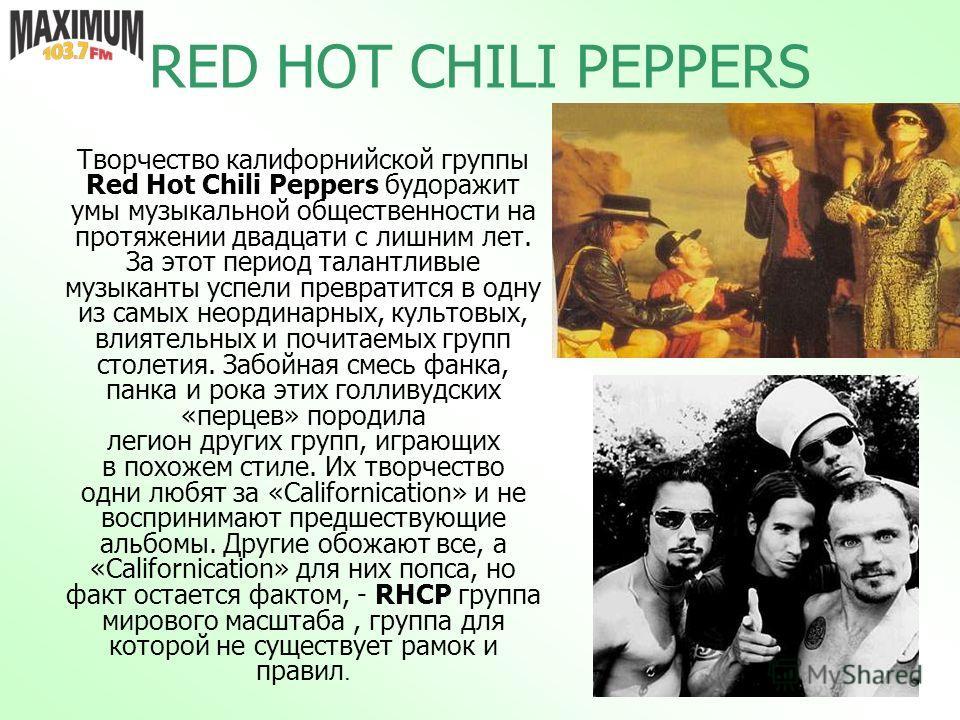 RED HOT CHILI PEPPERS Творчество калифорнийской группы Red Hot Chili Peppers будоражит умы музыкальной общественности на протяжении двадцати с лишним лет. За этот период талантливые музыканты успели превратится в одну из самых неординарных, культовых